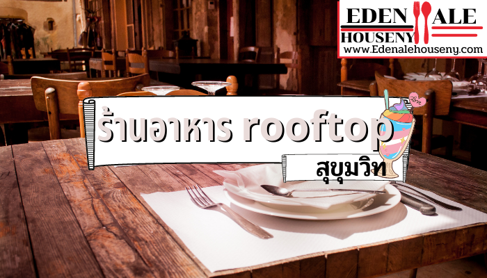 แนะนำ 5 ร้านอาหาร rooftop สุขุมวิท ใครชอบทานอาหารอร่อยๆ พร้อมจิบเครื่องดื่มชิลๆ ไปกับบรรยากาศแดดร่มลมตกพร้อมกับใครสักคนร้านอาหารสไตล์ rooftop